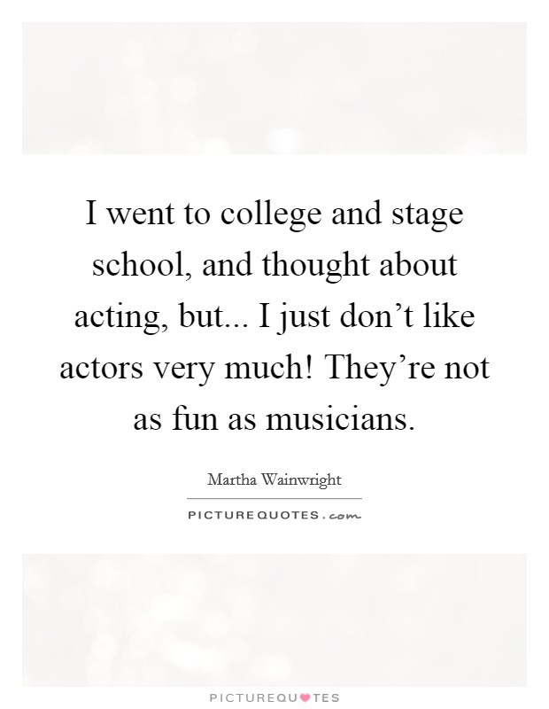 I went to college and stage school, and thought about acting, but... I just don't like actors very much! They're not as fun as musicians Picture Quote #1