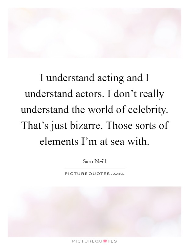 I understand acting and I understand actors. I don't really understand the world of celebrity. That's just bizarre. Those sorts of elements I'm at sea with Picture Quote #1