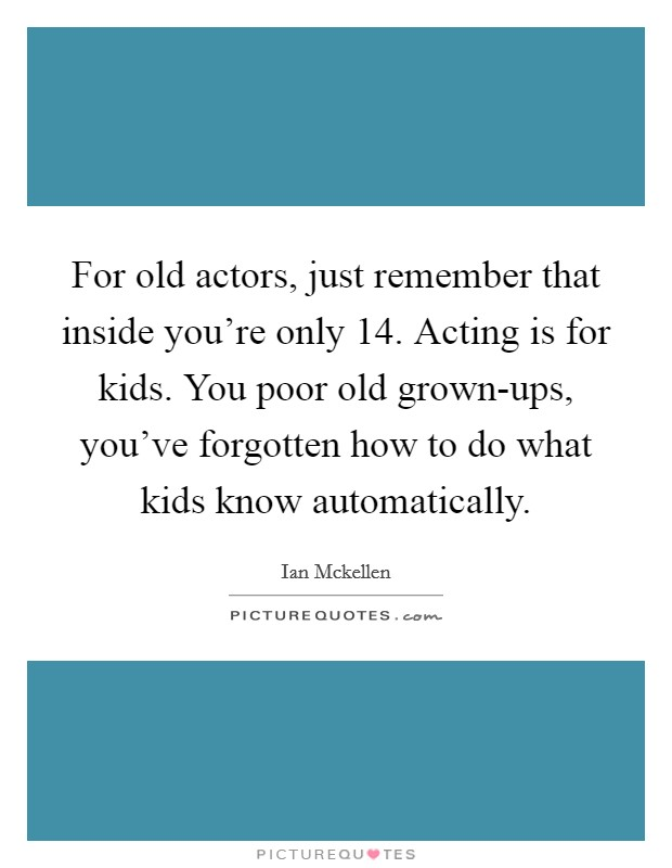 For old actors, just remember that inside you're only 14. Acting is for kids. You poor old grown-ups, you've forgotten how to do what kids know automatically Picture Quote #1