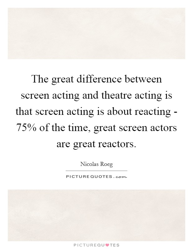 The great difference between screen acting and theatre acting is that screen acting is about reacting - 75% of the time, great screen actors are great reactors Picture Quote #1
