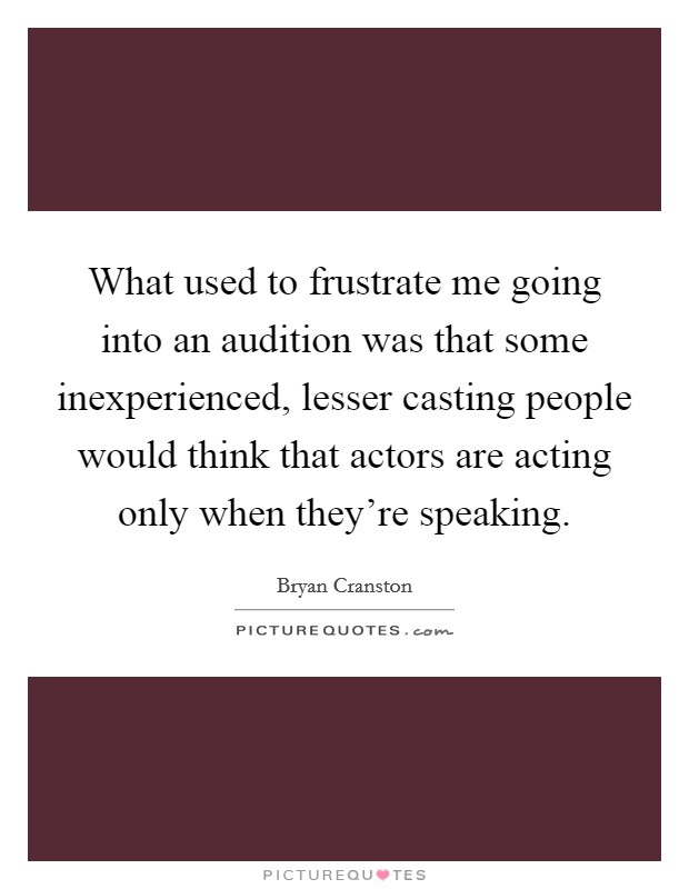 What used to frustrate me going into an audition was that some inexperienced, lesser casting people would think that actors are acting only when they're speaking Picture Quote #1