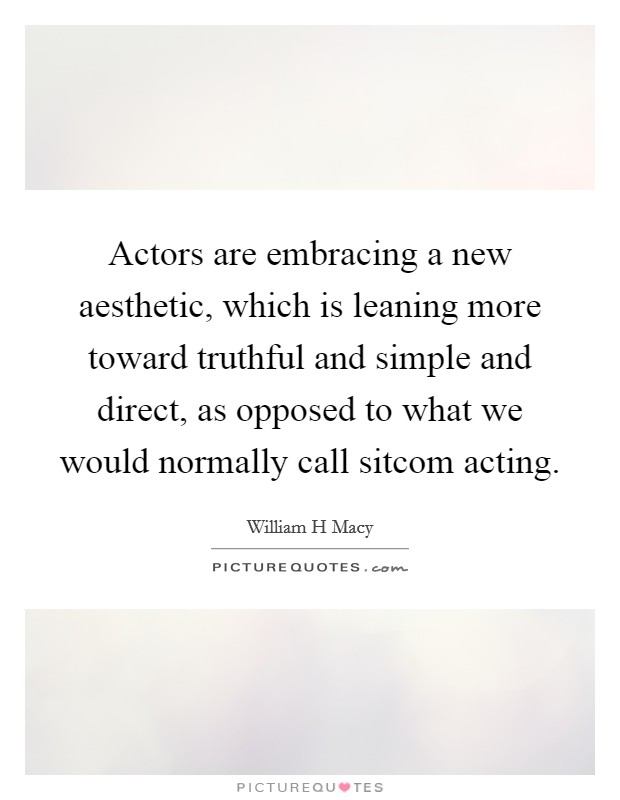 Actors are embracing a new aesthetic, which is leaning more toward truthful and simple and direct, as opposed to what we would normally call sitcom acting Picture Quote #1
