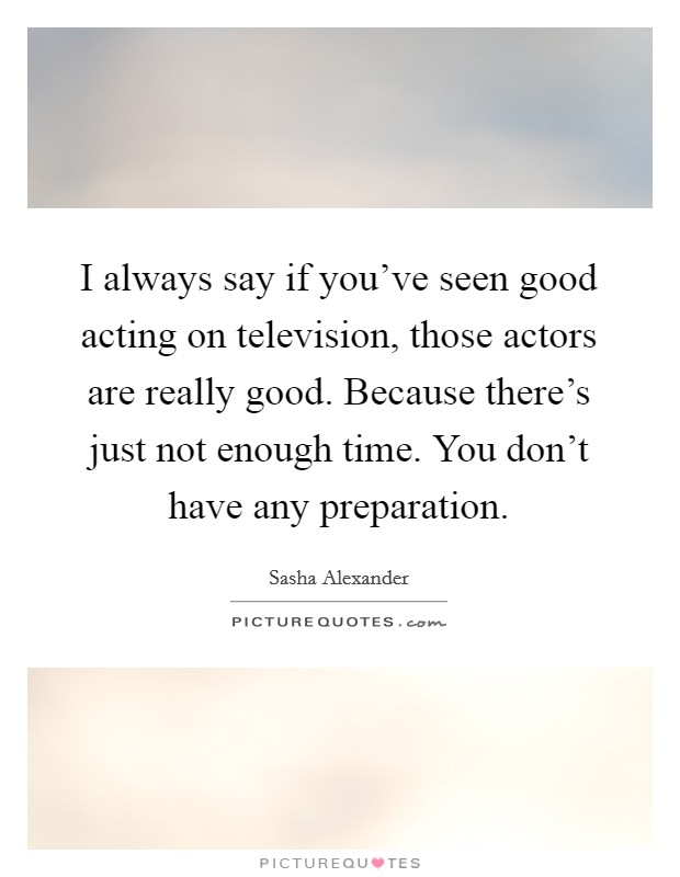 I always say if you've seen good acting on television, those actors are really good. Because there's just not enough time. You don't have any preparation Picture Quote #1
