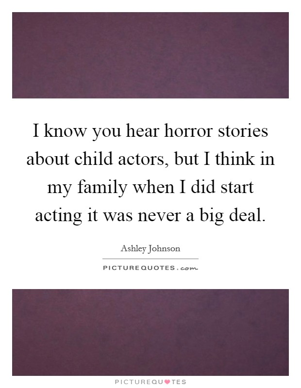 I know you hear horror stories about child actors, but I think in my family when I did start acting it was never a big deal Picture Quote #1