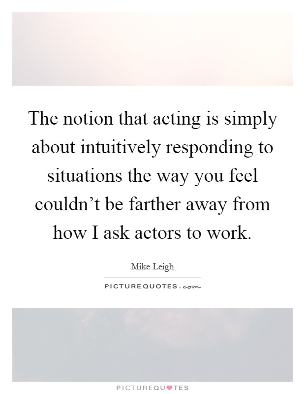 The notion that acting is simply about intuitively responding to situations the way you feel couldn't be farther away from how I ask actors to work Picture Quote #1