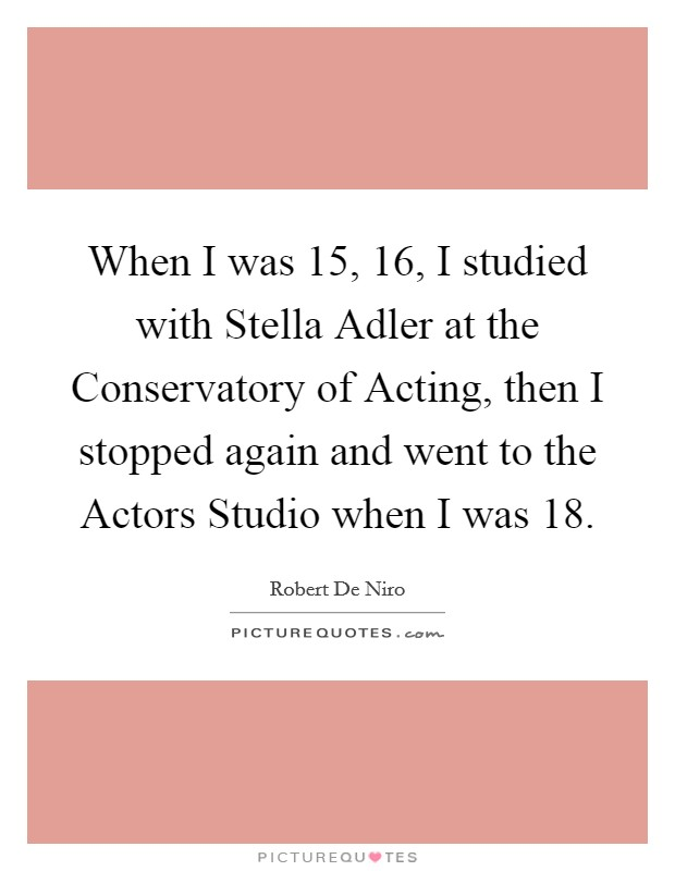 When I was 15, 16, I studied with Stella Adler at the Conservatory of Acting, then I stopped again and went to the Actors Studio when I was 18 Picture Quote #1