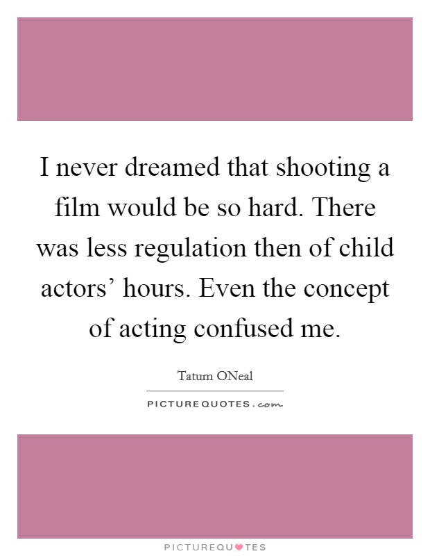 I never dreamed that shooting a film would be so hard. There was less regulation then of child actors' hours. Even the concept of acting confused me Picture Quote #1