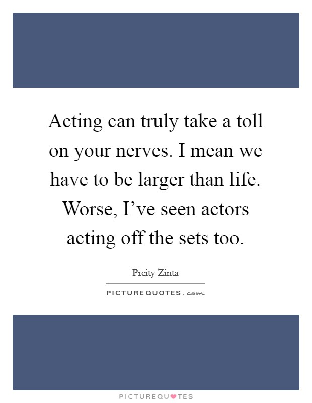 Acting can truly take a toll on your nerves. I mean we have to be larger than life. Worse, I've seen actors acting off the sets too Picture Quote #1