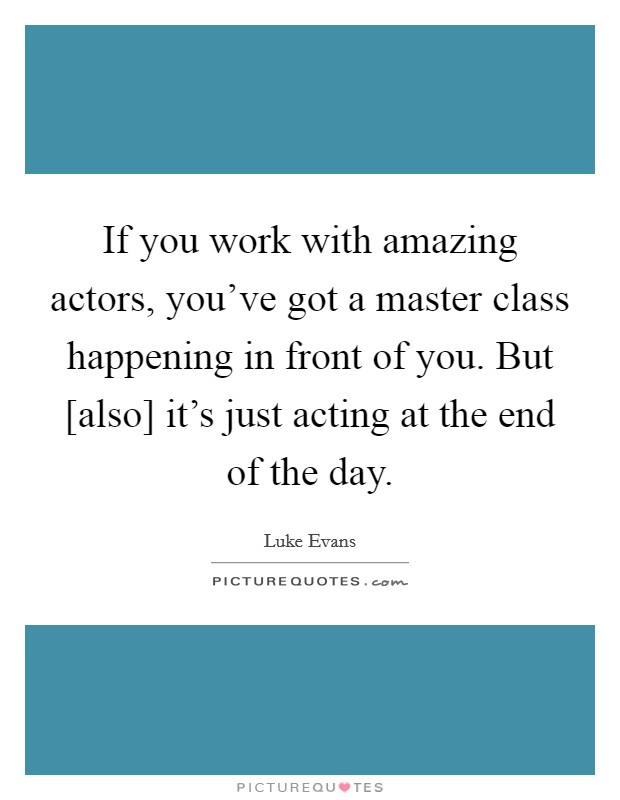 If you work with amazing actors, you've got a master class happening in front of you. But [also] it's just acting at the end of the day Picture Quote #1