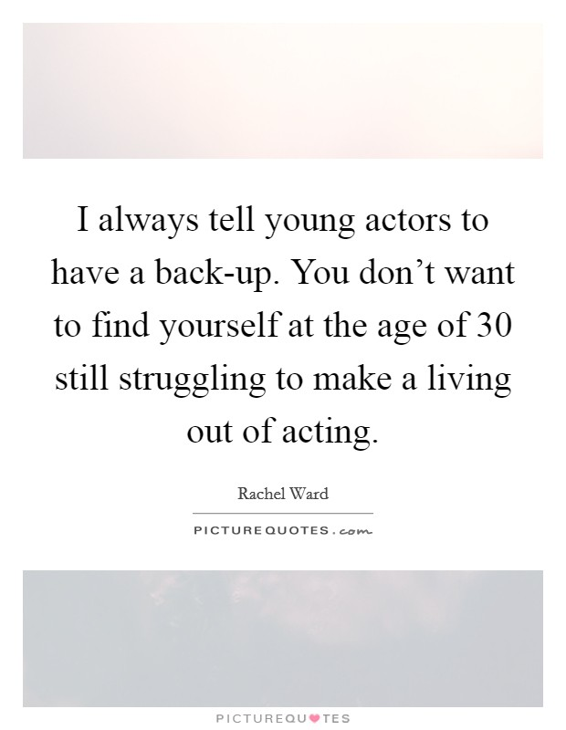 I always tell young actors to have a back-up. You don't want to find yourself at the age of 30 still struggling to make a living out of acting Picture Quote #1