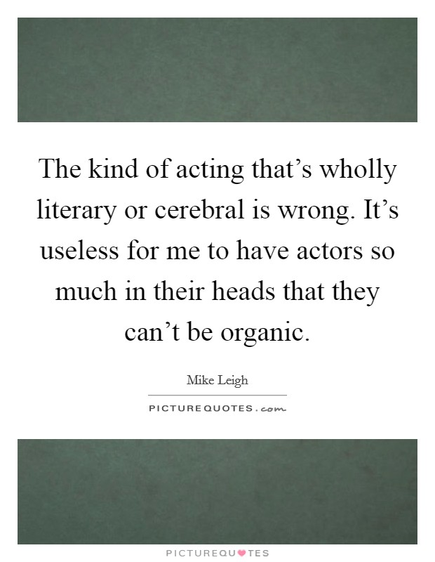 The kind of acting that's wholly literary or cerebral is wrong. It's useless for me to have actors so much in their heads that they can't be organic Picture Quote #1
