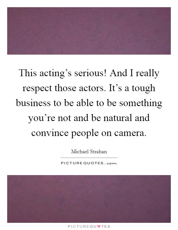 This acting's serious! And I really respect those actors. It's a tough business to be able to be something you're not and be natural and convince people on camera Picture Quote #1