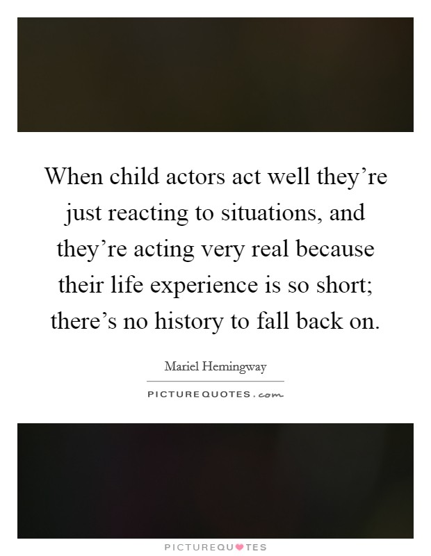 When child actors act well they're just reacting to situations, and they're acting very real because their life experience is so short; there's no history to fall back on Picture Quote #1
