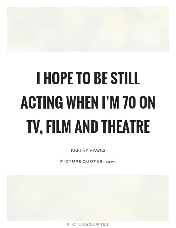 I hope to be still acting when I'm 70 on TV, film and theatre Picture Quote #1