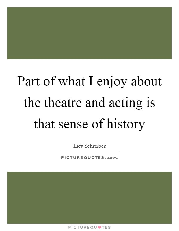Part of what I enjoy about the theatre and acting is that sense of history Picture Quote #1