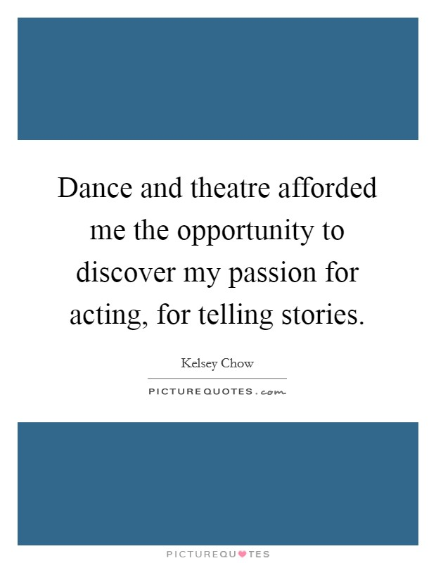 Dance and theatre afforded me the opportunity to discover my passion for acting, for telling stories Picture Quote #1