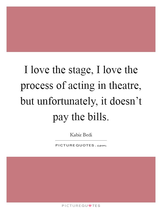 I love the stage, I love the process of acting in theatre, but unfortunately, it doesn't pay the bills Picture Quote #1