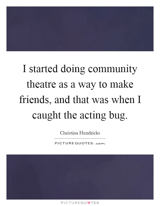 I started doing community theatre as a way to make friends, and that was when I caught the acting bug Picture Quote #1