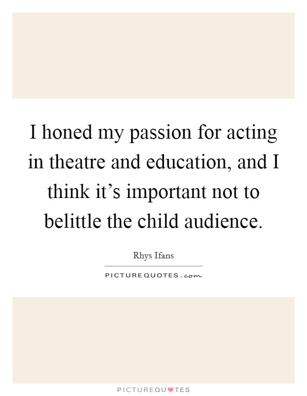 I honed my passion for acting in theatre and education, and I think it's important not to belittle the child audience Picture Quote #1