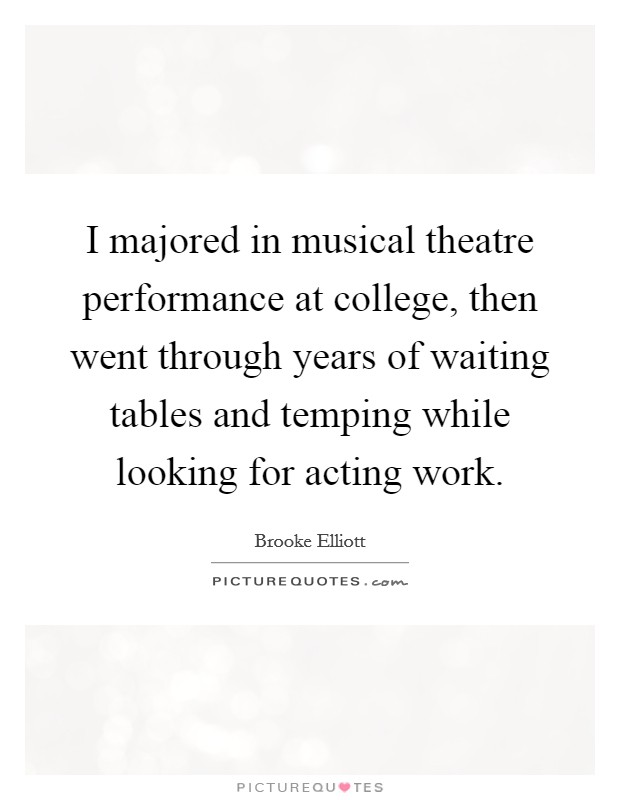 I majored in musical theatre performance at college, then went through years of waiting tables and temping while looking for acting work Picture Quote #1