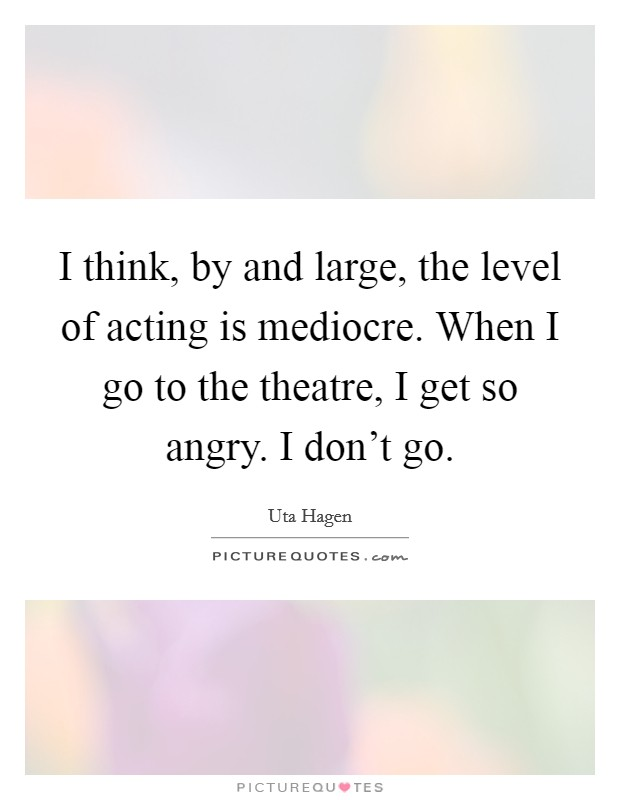 I think, by and large, the level of acting is mediocre. When I go to the theatre, I get so angry. I don't go Picture Quote #1