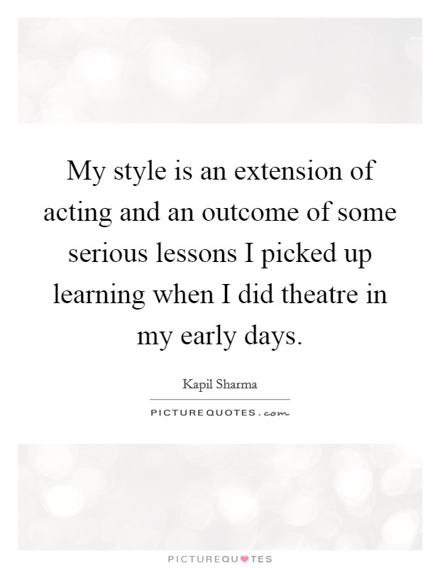 My style is an extension of acting and an outcome of some serious lessons I picked up learning when I did theatre in my early days Picture Quote #1