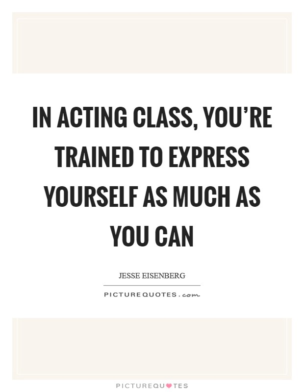 In acting class, you're trained to express yourself as much as you can Picture Quote #1