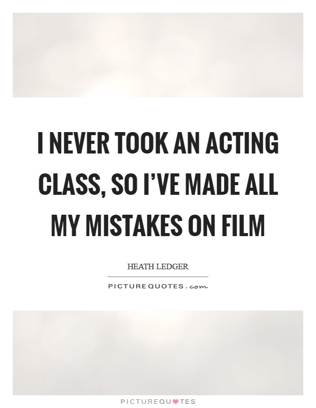 I never took an acting class, so I've made all my mistakes on film Picture Quote #1