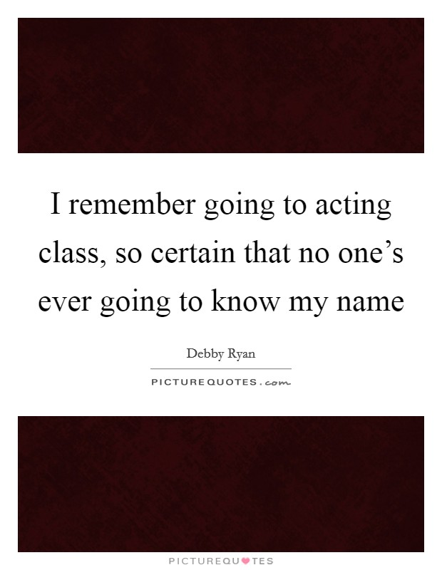 I remember going to acting class, so certain that no one's ever going to know my name Picture Quote #1