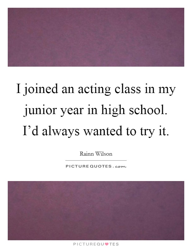 I joined an acting class in my junior year in high school. I'd always wanted to try it Picture Quote #1