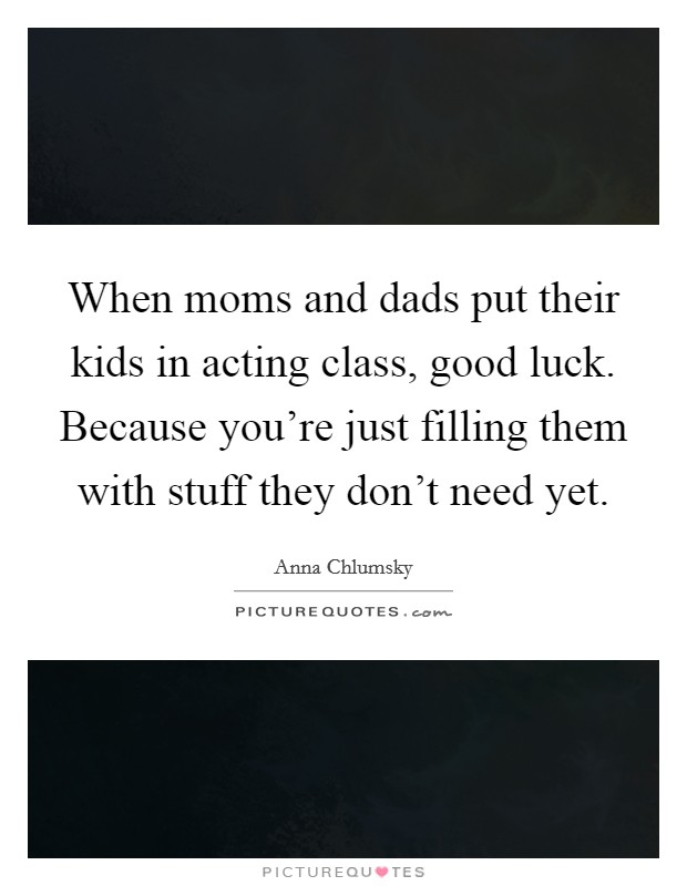 When moms and dads put their kids in acting class, good luck. Because you're just filling them with stuff they don't need yet Picture Quote #1