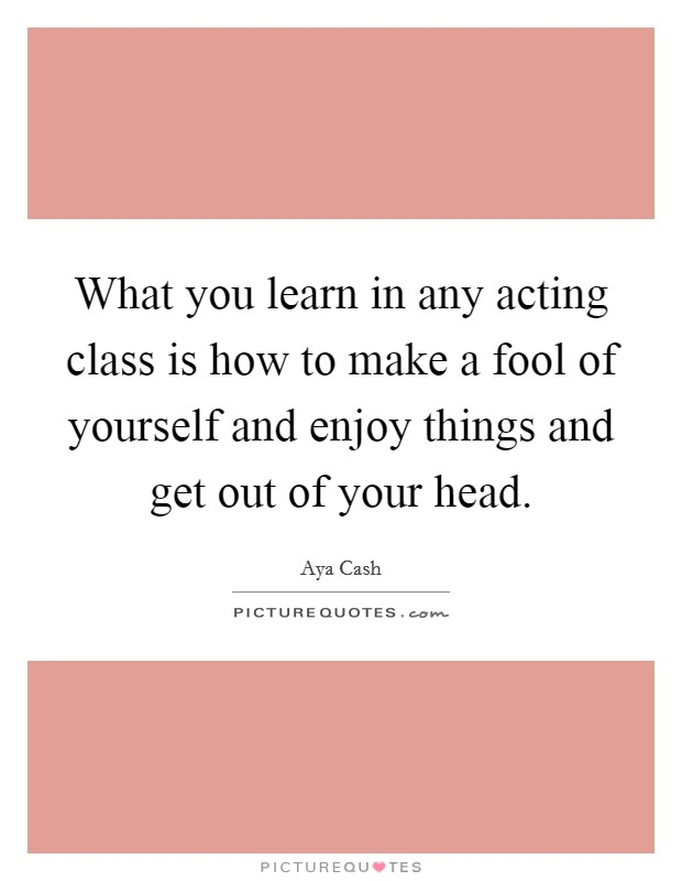 What you learn in any acting class is how to make a fool of yourself and enjoy things and get out of your head Picture Quote #1