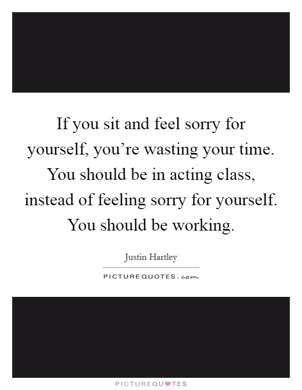 If you sit and feel sorry for yourself, you're wasting your time. You should be in acting class, instead of feeling sorry for yourself. You should be working Picture Quote #1