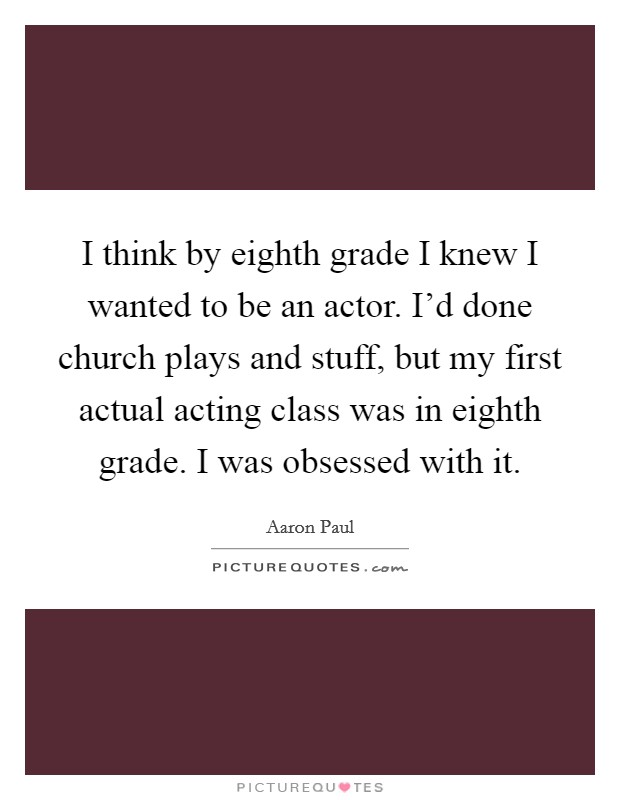 I think by eighth grade I knew I wanted to be an actor. I'd done church plays and stuff, but my first actual acting class was in eighth grade. I was obsessed with it Picture Quote #1