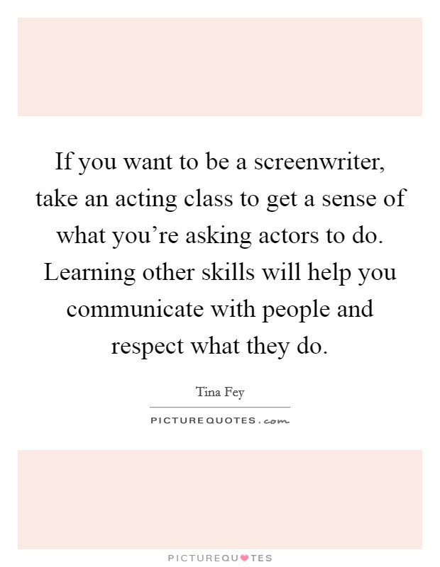 If you want to be a screenwriter, take an acting class to get a sense of what you're asking actors to do. Learning other skills will help you communicate with people and respect what they do Picture Quote #1