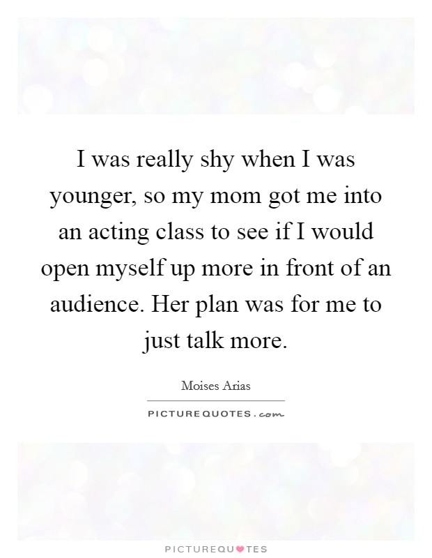 I was really shy when I was younger, so my mom got me into an acting class to see if I would open myself up more in front of an audience. Her plan was for me to just talk more Picture Quote #1
