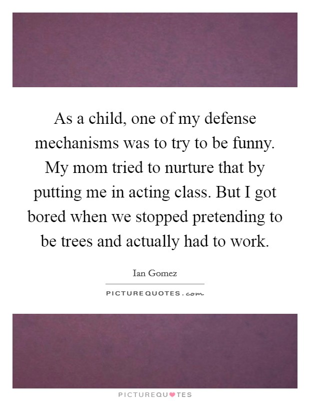 As a child, one of my defense mechanisms was to try to be funny. My mom tried to nurture that by putting me in acting class. But I got bored when we stopped pretending to be trees and actually had to work Picture Quote #1
