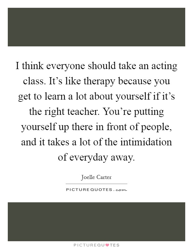 I think everyone should take an acting class. It's like therapy because you get to learn a lot about yourself if it's the right teacher. You're putting yourself up there in front of people, and it takes a lot of the intimidation of everyday away Picture Quote #1