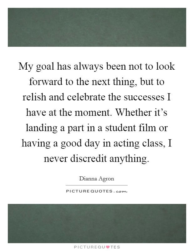 My goal has always been not to look forward to the next thing, but to relish and celebrate the successes I have at the moment. Whether it's landing a part in a student film or having a good day in acting class, I never discredit anything Picture Quote #1