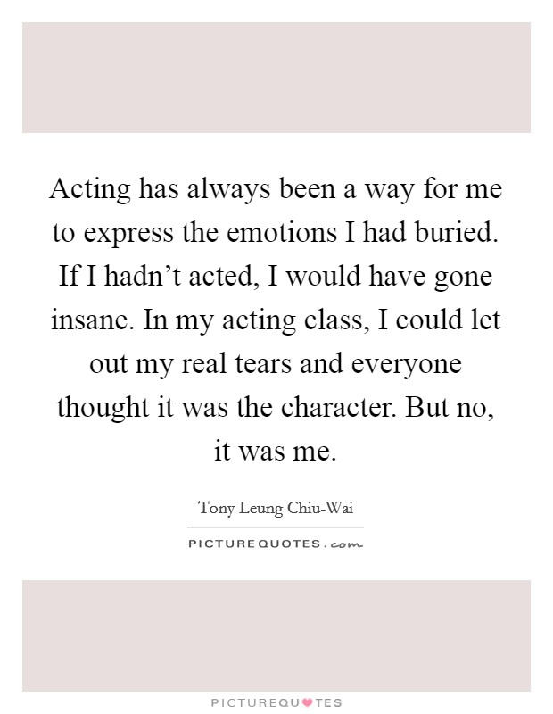 Acting has always been a way for me to express the emotions I had buried. If I hadn't acted, I would have gone insane. In my acting class, I could let out my real tears and everyone thought it was the character. But no, it was me Picture Quote #1