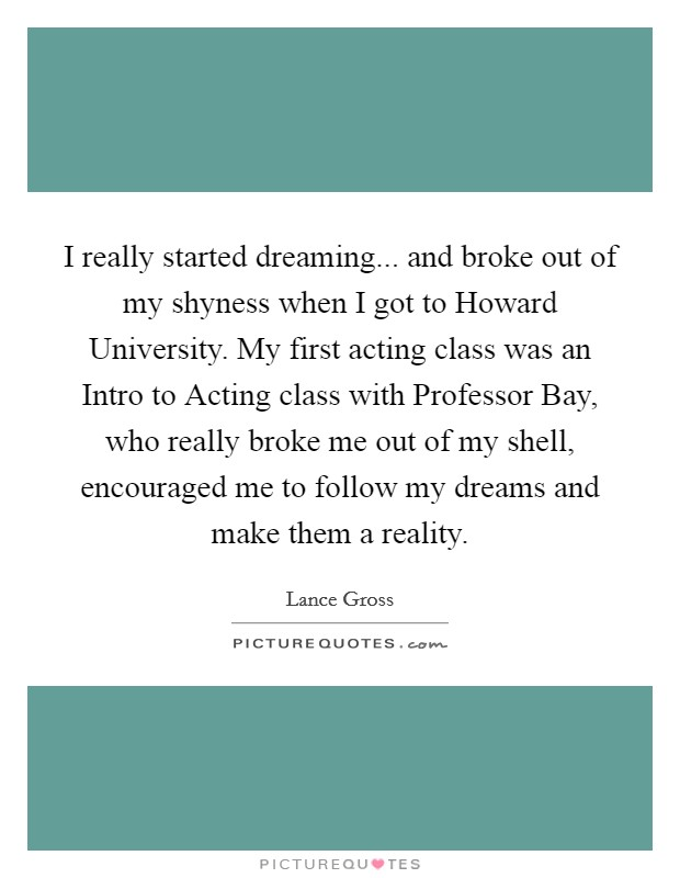 I really started dreaming... and broke out of my shyness when I got to Howard University. My first acting class was an Intro to Acting class with Professor Bay, who really broke me out of my shell, encouraged me to follow my dreams and make them a reality Picture Quote #1