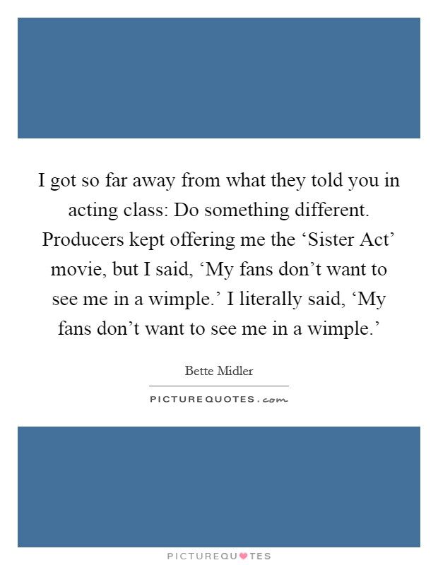 I got so far away from what they told you in acting class: Do something different. Producers kept offering me the 'Sister Act' movie, but I said, 'My fans don't want to see me in a wimple.' I literally said, 'My fans don't want to see me in a wimple.' Picture Quote #1