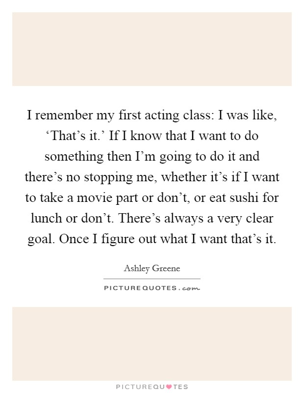 I remember my first acting class: I was like, 'That's it.' If I know that I want to do something then I'm going to do it and there's no stopping me, whether it's if I want to take a movie part or don't, or eat sushi for lunch or don't. There's always a very clear goal. Once I figure out what I want that's it Picture Quote #1