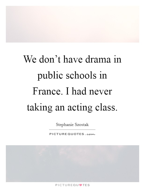 We don't have drama in public schools in France. I had never taking an acting class Picture Quote #1
