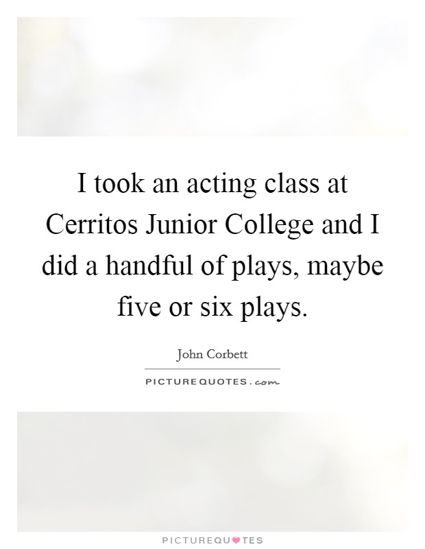 I took an acting class at Cerritos Junior College and I did a handful of plays, maybe five or six plays Picture Quote #1