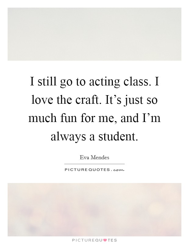 I still go to acting class. I love the craft. It's just so much fun for me, and I'm always a student Picture Quote #1