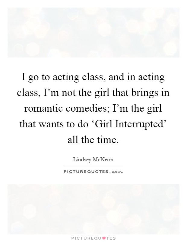 I go to acting class, and in acting class, I'm not the girl that brings in romantic comedies; I'm the girl that wants to do 'Girl Interrupted' all the time Picture Quote #1