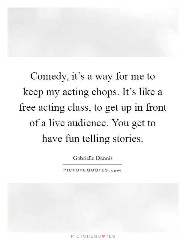 Comedy, it's a way for me to keep my acting chops. It's like a free acting class, to get up in front of a live audience. You get to have fun telling stories Picture Quote #1