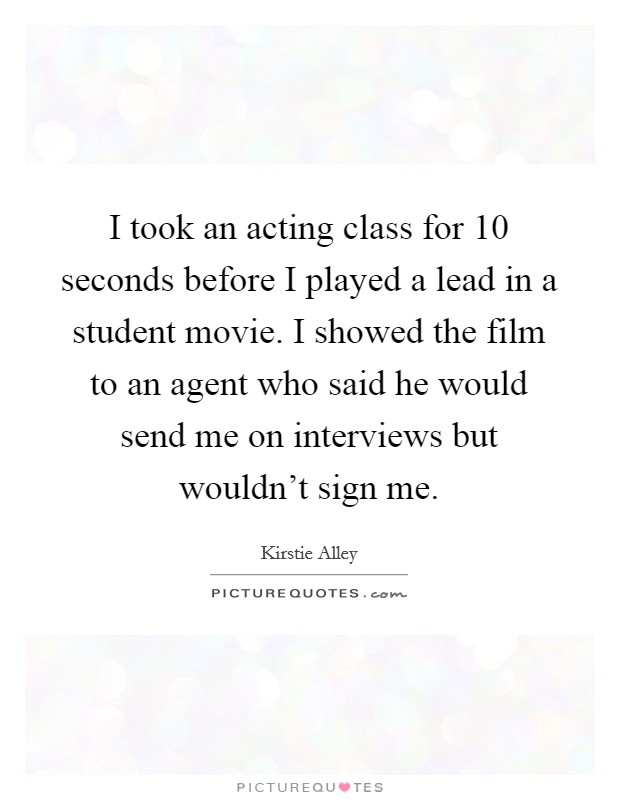 I took an acting class for 10 seconds before I played a lead in a student movie. I showed the film to an agent who said he would send me on interviews but wouldn't sign me Picture Quote #1