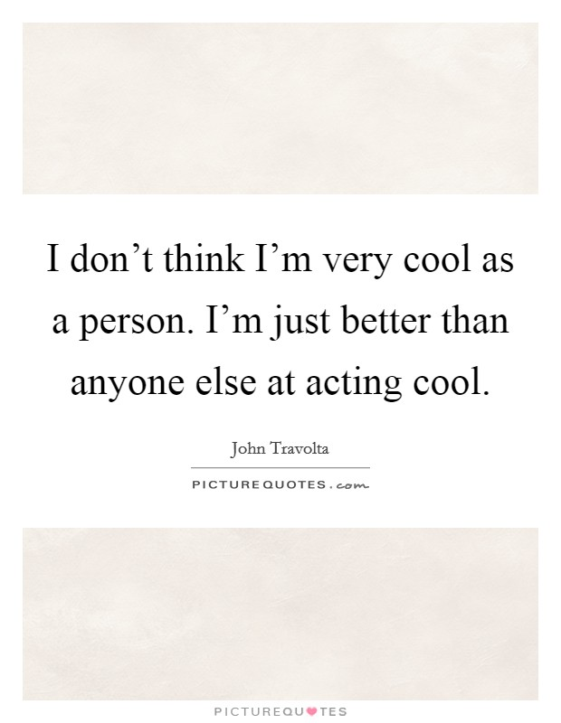 I don't think I'm very cool as a person. I'm just better than anyone else at acting cool Picture Quote #1
